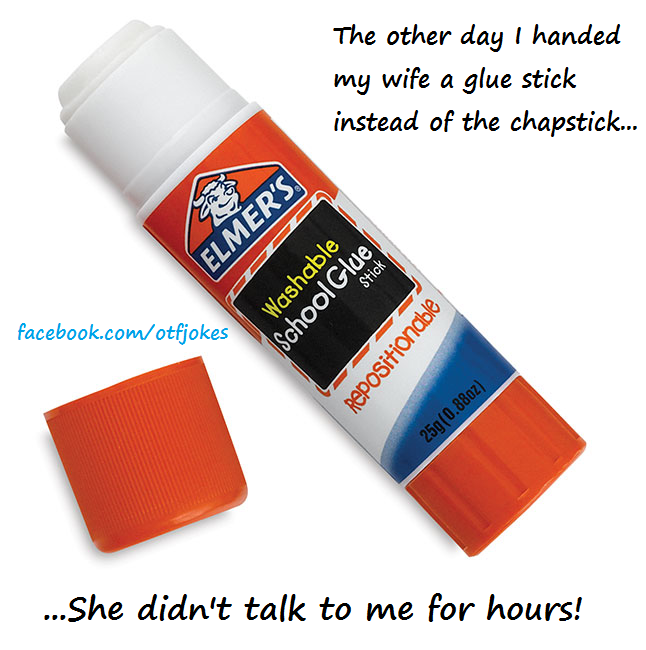 The other day I handed my wife a glue stick instead of the chapstick... she didn't talk to me for hours!