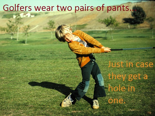 Golf Jokes golfers wear two pairs of pants just in case they get a hole in one.