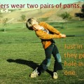 golfers wear two pairs of pants just in case they get a hole in one.
