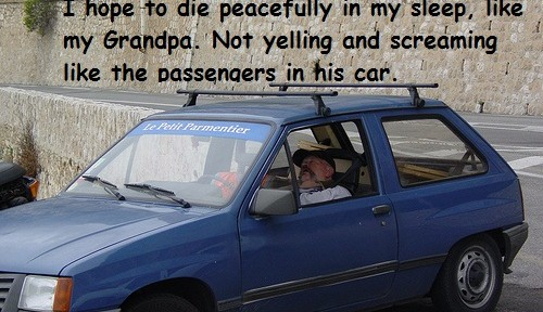 I hope to die peacefully in my sleep like my grandpa not yelling and screaming like the passengers in his car
